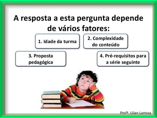 Profª. Lilian Larroca A resposta a esta pergunta depende de vários fatores: 1. Idade da turma 3. Proposta pedagógica 2. Co...