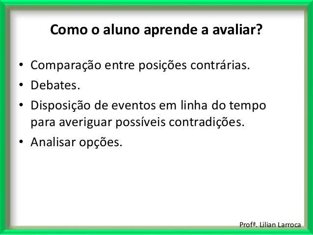 Profª. Lilian Larroca Como o aluno aprende a avaliar? • Comparação entre posições contrárias. • Debates. • Disposição de e...