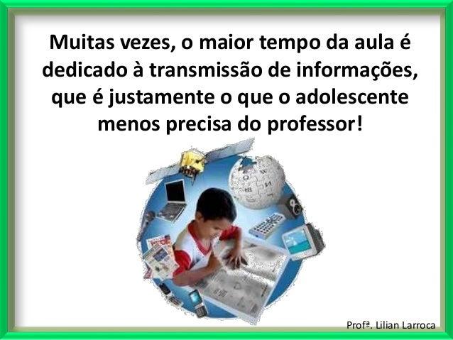 Profª. Lilian Larroca Muitas vezes, o maior tempo da aula é dedicado à transmissão de informações, que é justamente o que ...