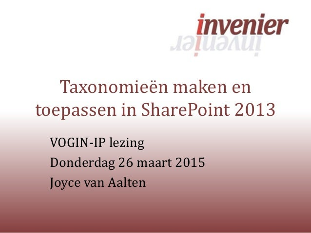 Taxonomieën maken en toepassen in SharePoint 2013 VOGIN-IP lezing Donderdag 26 maart 2015 Joyce van Aalten