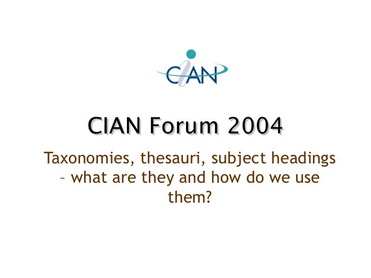 CIAN Forum 2004 Taxonomies, thesauri, subject headings – what are they and how do we use them?