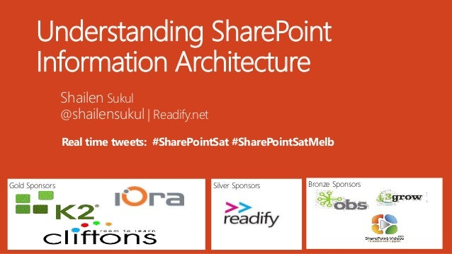 Gold Sponsors Bronze SponsorsSilver Sponsors Understanding SharePoint Information Architecture Shailen Sukul @shailensukul...