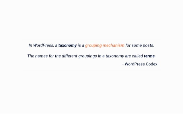 In WordPress,  a taxonomy is a grouping mechanism for some posts.   The names for the different groupings in a taxonomy ar...