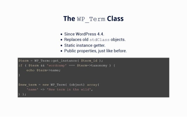 The WP_Term Class  0 Since WordPress 4.4. o Replaces old stdClass objects.   0 Static instance getter.  0 Public propertie...