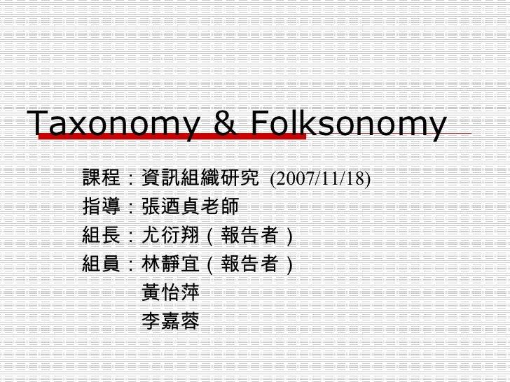 Taxonomy & Folksonomy 課程:資訊組織研究  (2007/11/18) 指導:張迺貞老師 組長:尤衍翔(報告者) 組員:林靜宜(報告者)    黃怡萍    李嘉蓉
