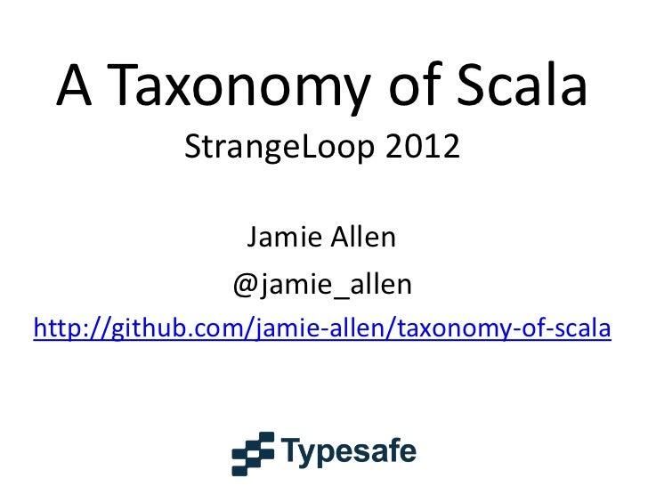 A Taxonomy of Scala            StrangeLoop 2012                 Jamie Allen                @jamie_allenhttp://github.com/j...