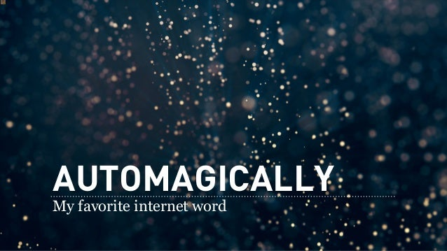 AUTOMAGICALLY My favorite internet word