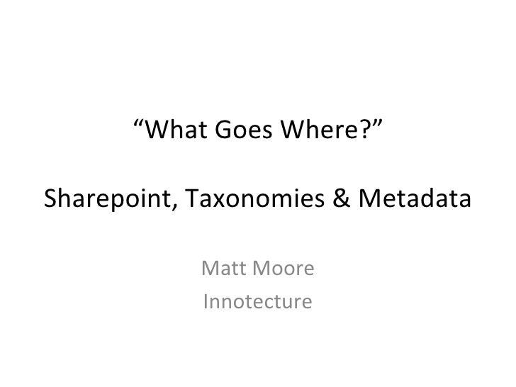 """"""" What Goes Where?"""" Sharepoint, Taxonomies & Metadata Matt Moore Innotecture"""