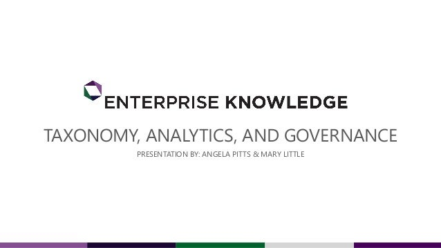 TAXONOMY, ANALYTICS, AND GOVERNANCE PRESENTATION BY: ANGELA PITTS & MARY LITTLE