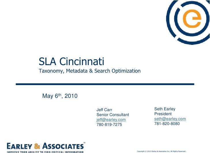 SLA Cincinnati Taxonomy, Metadata & Search Optimization<br />May 6th, 2010<br />Seth Earley<br />President <br />seth@earl...