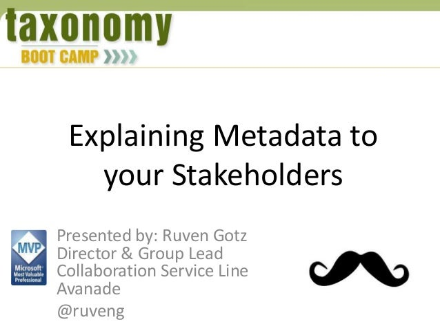 Explaining Metadata to your Stakeholders Presented by: Ruven Gotz Director & Group Lead Collaboration Service Line Avanade...