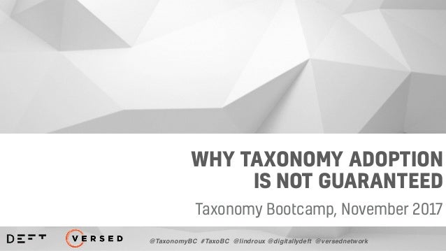 WHY TAXONOMY ADOPTION IS NOT GUARANTEED Taxonomy Bootcamp, November 2017 @TaxonomyBC #TaxoBC @lindroux @digitallydeft @ver...