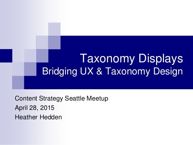 Taxonomy Displays Bridging UX & Taxonomy Design Content Strategy Seattle Meetup April 28, 2015 Heather Hedden