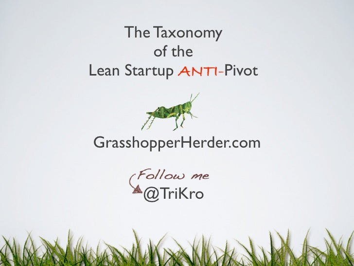 The Taxonomy         of theLean Startup ANTI-PivotGrasshopperHerder.com       @TriKro