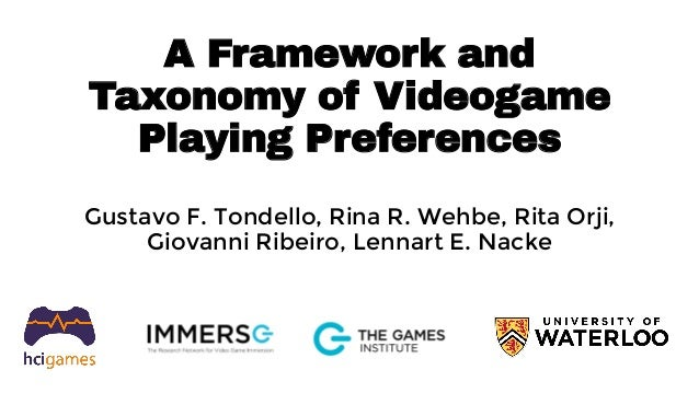 A Framework and Taxonomy of Videogame Playing Preferences Gustavo F. Tondello, Rina R. Wehbe, Rita Orji, Giovanni Ribeiro,...