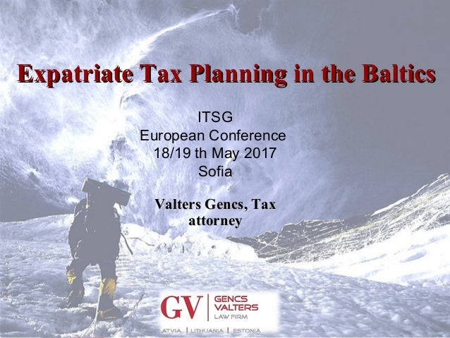 Expatriate Tax Planning in the BalticsExpatriate Tax Planning in the Baltics ITSG European Conference 18/19 th May 2017 So...