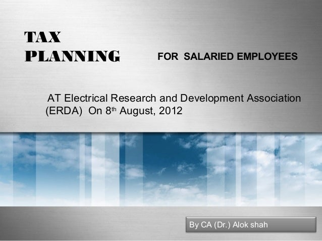TAX PLANNING  FOR SALARIED EMPLOYEES  AT Electrical Research and Development Association (ERDA) On 8th August, 2012  By CA...