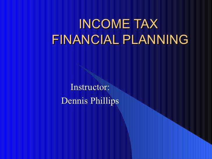 INCOME TAX  FINANCIAL PLANNING Instructor: Dennis Phillips