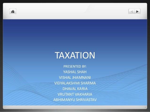 TAXATION    PRESENTED BY:     YASHAL SHAH   VISHAL JHAMNANIVIDYALAKSHMI SHARMA     DHAVAL KARIA  VRUTANT VAKHARIAABHIMANYU...