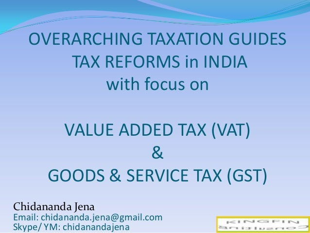 OVERARCHING TAXATION GUIDES TAX REFORMS in INDIA with focus on VALUE ADDED TAX (VAT) & GOODS & SERVICE TAX (GST) 1 Chidana...