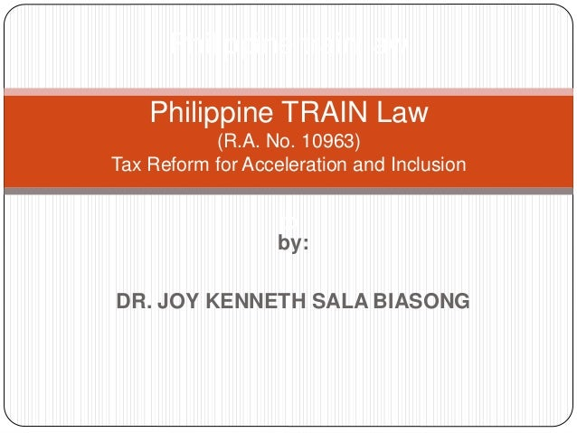 by: DR. JOY KENNETH SALA BIASONG Philippine train law Philippine TRAIN Law (R.A. No. 10963) Tax Reform for Acceleration an...