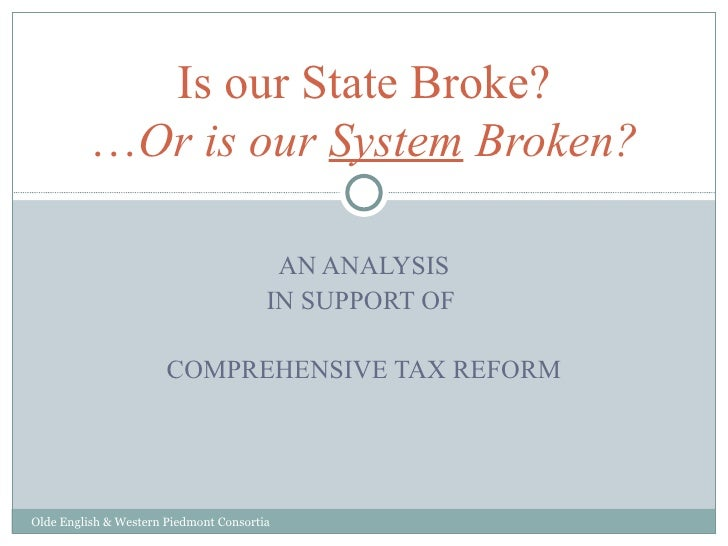 AN ANALYSIS IN SUPPORT OF  COMPREHENSIVE TAX REFORM Is our State Broke? … Or is our  System  Broken? Olde English & Wester...