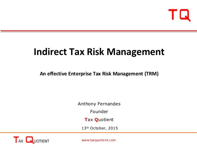 www.taxquotient.com Indirect Tax Risk Management An effective Enterprise Tax Risk Management (TRM) 13th October, 2015 Anth...