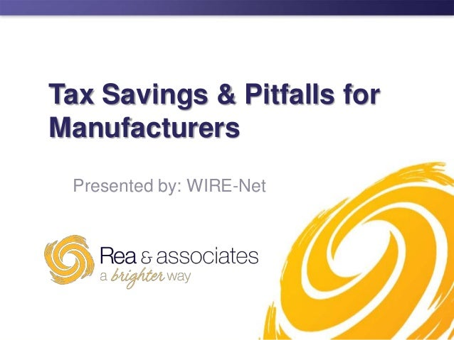 Tax Savings & Pitfalls for Manufacturers Presented by: WIRE-Net