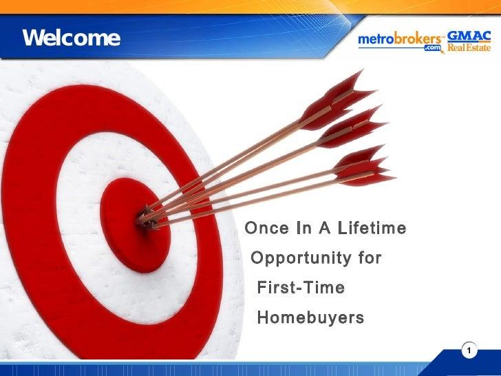 Welcome <ul><li>Once In A Lifetime </li></ul><ul><li>Opportunity for </li></ul><ul><li>First-Time  </li></ul><ul><li>Homeb...