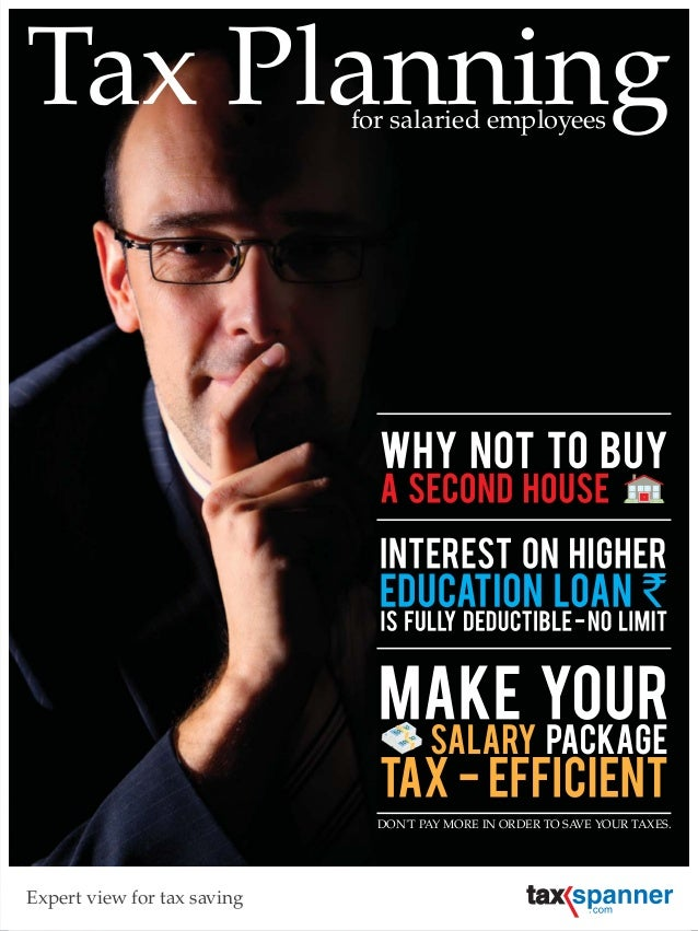 Tax Planning Expert view for tax saving for salaried employees DON'T PAY MORE IN ORDER TO SAVE YOUR TAXES.