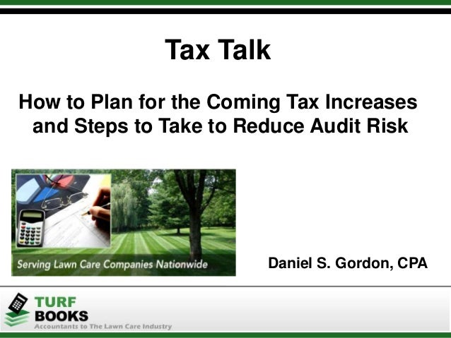 Tax Talk How to Plan for the Coming Tax Increases and Steps to Take to Reduce Audit Risk Daniel S. Gordon, CPA