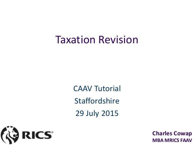 Charles Cowap MBA MRICS FAAV Taxation Revision CAAV Tutorial Staffordshire 29 July 2015