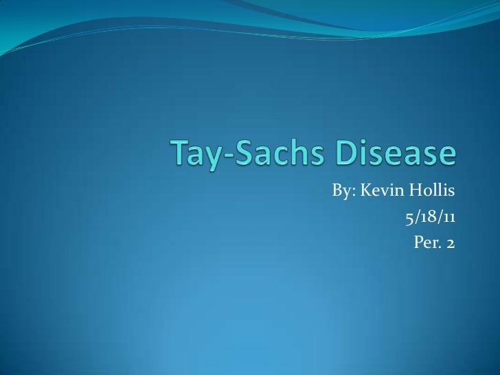 Tay-Sachs Disease<br />By: Kevin Hollis<br />5/18/11<br />Per. 2<br />