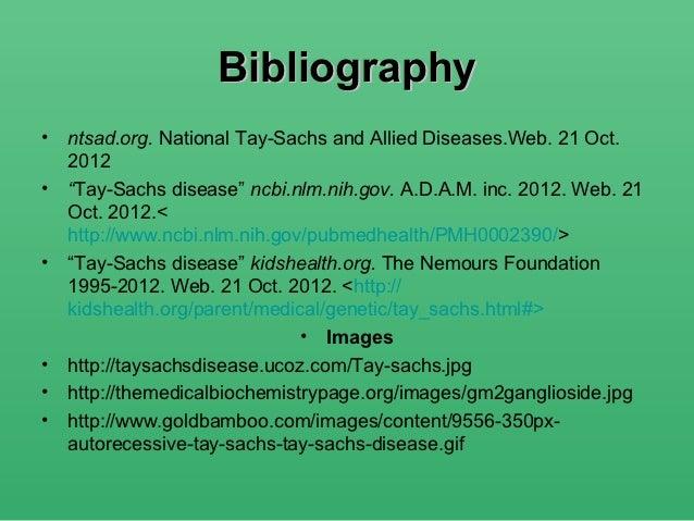 "Bibliography• ntsad.org. National Tay-Sachs and Allied Diseases.Web. 21 Oct.  2012• ""Tay-Sachs disease"" ncbi.nlm.nih.gov. ..."