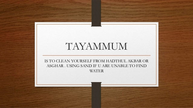TAYAMMUM IS TO CLEAN YOURSELF FROM HADTHUL AKBAR OR ASGHAR . USING SAND IF U ARE UNABLE TO FIND WATER