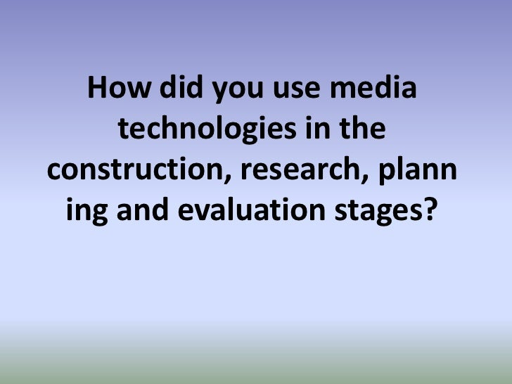 How did you use media     technologies in theconstruction, research, plann ing and evaluation stages?