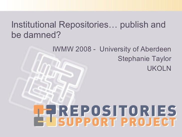 Institutional Repositories… publish and be damned? <ul><li>IWMW 2008 -  University of Aberdeen </li></ul><ul><li>Stephanie...