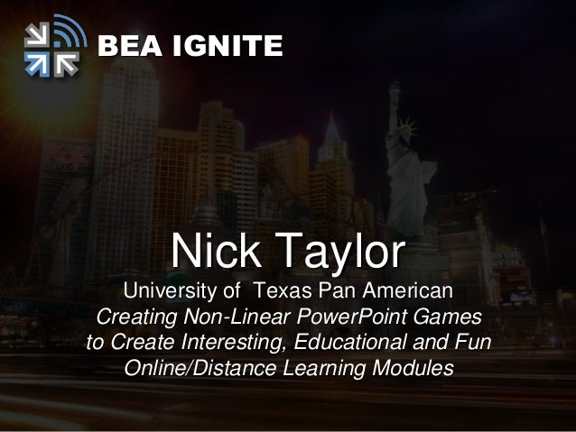 BEA IGNITE        Nick Taylor    University of Texas Pan American Creating Non-Linear PowerPoint Gamesto Create Interestin...