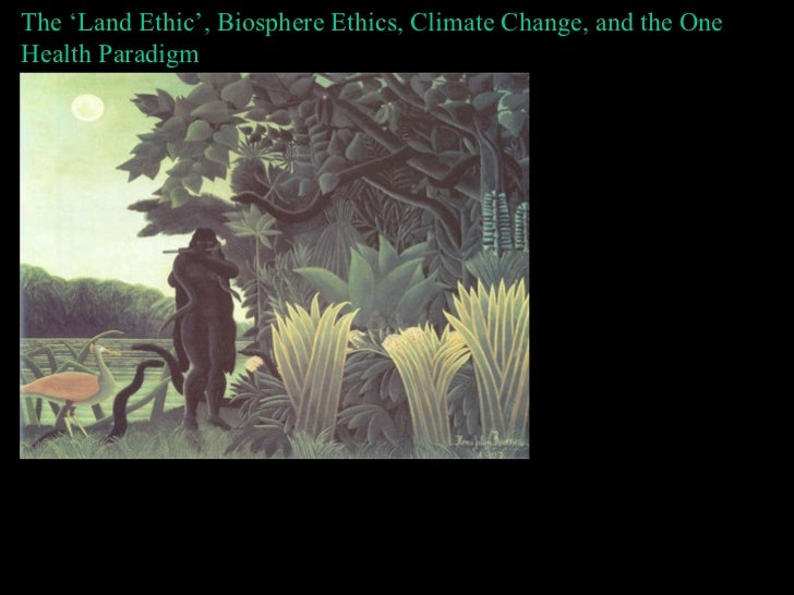 The 'Land Ethic', Biosphere Ethics, Climate Change, and the One Health Paradigm Bron Taylor The University of Florida & th...