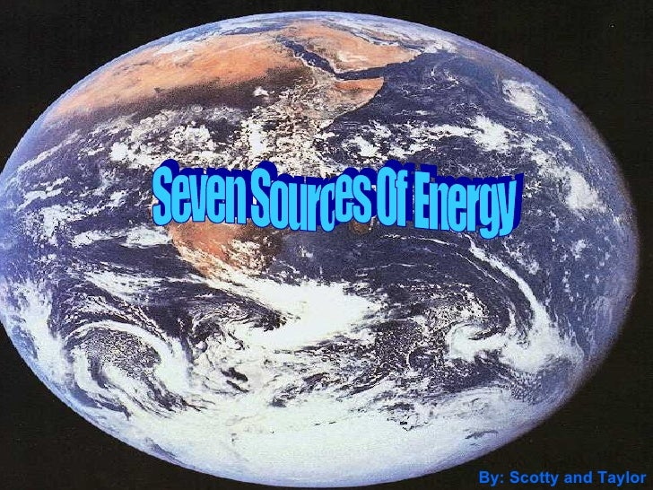 Seven Sources Of Energy By: Scotty and Taylor