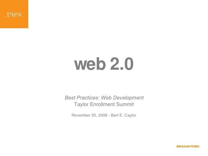 web 2.0 Best Practices: Web Development Taylor Enrollment Summit November 30, 2006 - Bart E. Caylor