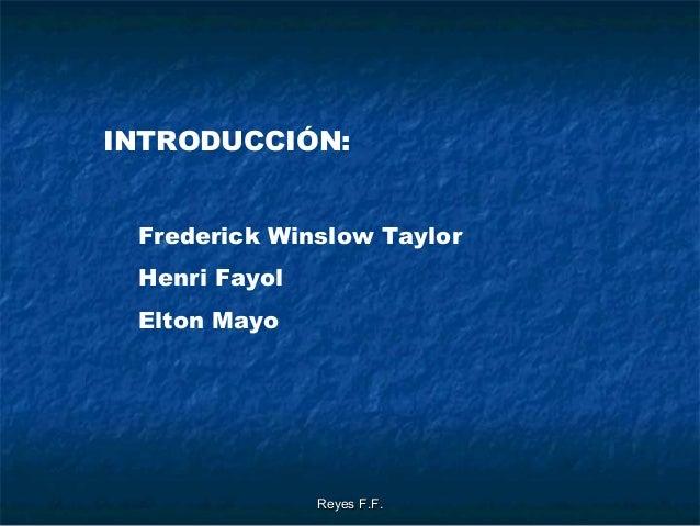Reyes F.F.Reyes F.F. INTRODUCCIÓN: Frederick Winslow Taylor Henri Fayol Elton Mayo