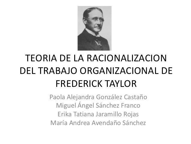 TEORIA DE LA RACIONALIZACIONDEL TRABAJO ORGANIZACIONAL DE       FREDERICK TAYLOR     Paola Alejandra González Castaño     ...