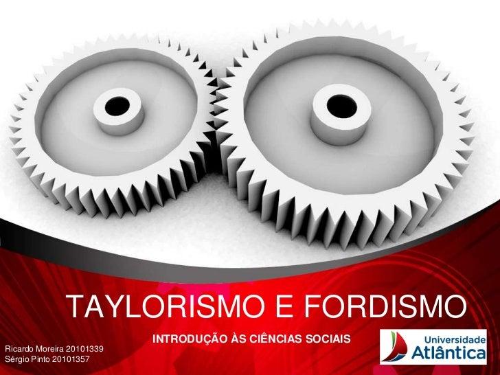 TAYLORISMO E FORDISMO                           INTRODUÇÃO ÀS CIÊNCIAS SOCIAISRicardo Moreira 20101339Sérgio Pinto 20101357