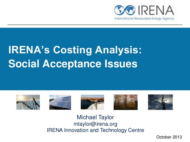 IRENA's Costing Analysis: Social Acceptance Issues October 2013 Michael Taylor mtaylor@irena.org IRENA Innovation and Tech...