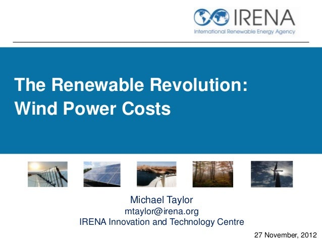 The Renewable Revolution:Wind Power Costs                 Michael Taylor                mtaylor@irena.org      IRENA Innov...