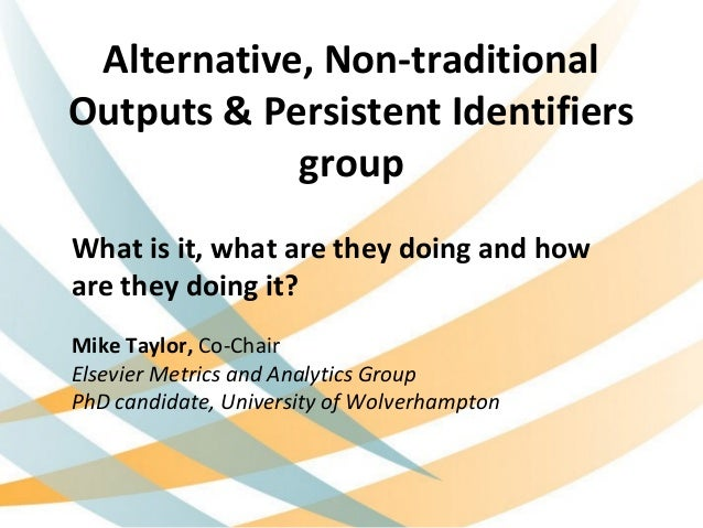 Alternative, Non-traditional Outputs & Persistent Identifiers group What is it, what are they doing and how are they doing...