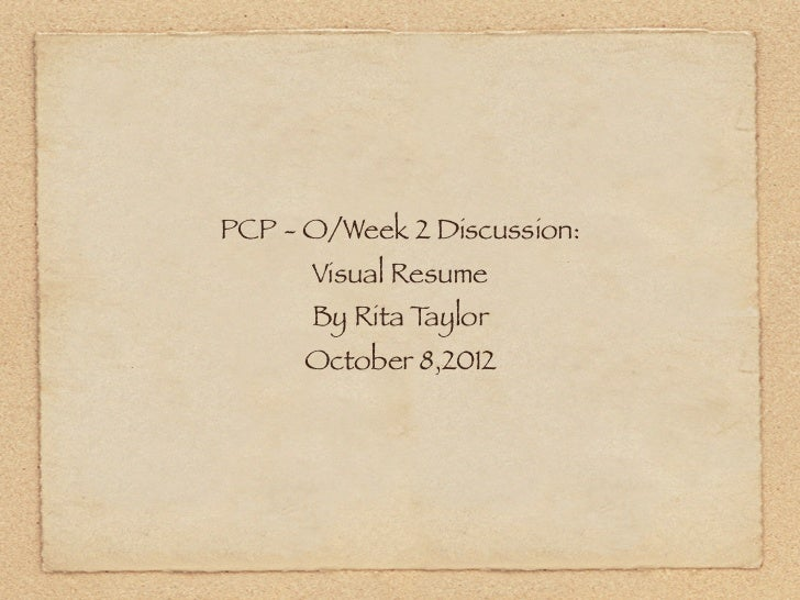 PCP - O/Week 2 Discussion:      Visual Resume      By Rita Taylor      October 8,2012