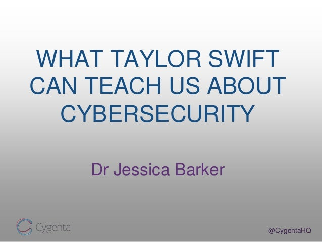 @CygentaHQ WHAT TAYLOR SWIFT CAN TEACH US ABOUT CYBERSECURITY Dr Jessica Barker