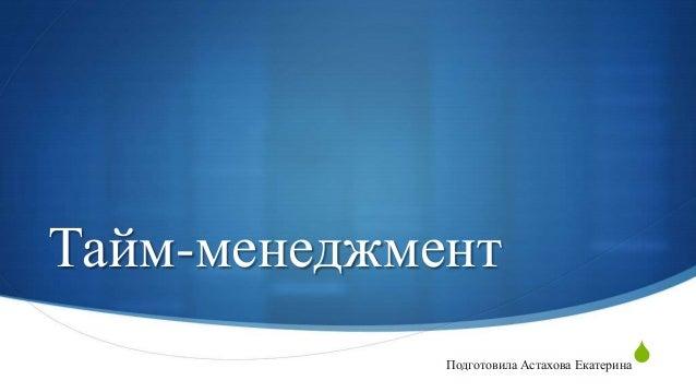 Тайм-менеджмент S  Подготовила Астахова Екатерина